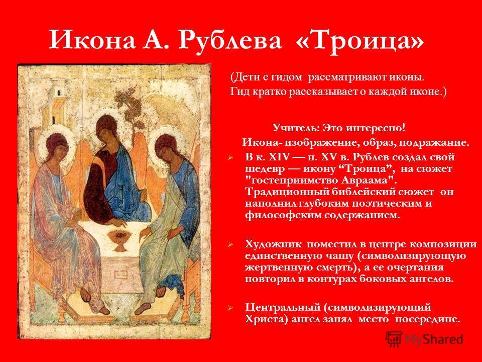 Икона А. Рублева «Троица» Учитель: Это интересно! Икона- изображение, образ, подражание. В к. XIV н. XV в. Рублев создал свой шедевр икону Троица, на сюжет