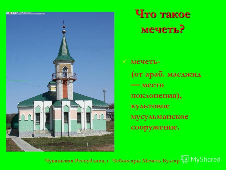 Чувашская Республика, г. Чебоксары Мечеть Булгар Что такое мечеть? мечеть- (от араб. масджид место поклонения), культовое мусульманское сооружение.