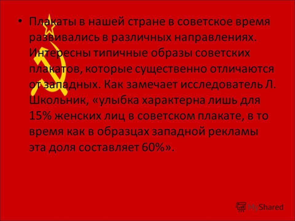 Плакаты в нашей стране в советское время развивались в различных направлениях. Интересны типичные образы советских плакатов, которые существенно отличаются от западных. Как замечает исследователь Л. Школьник, «улыбка характерна лишь для 15% женских л