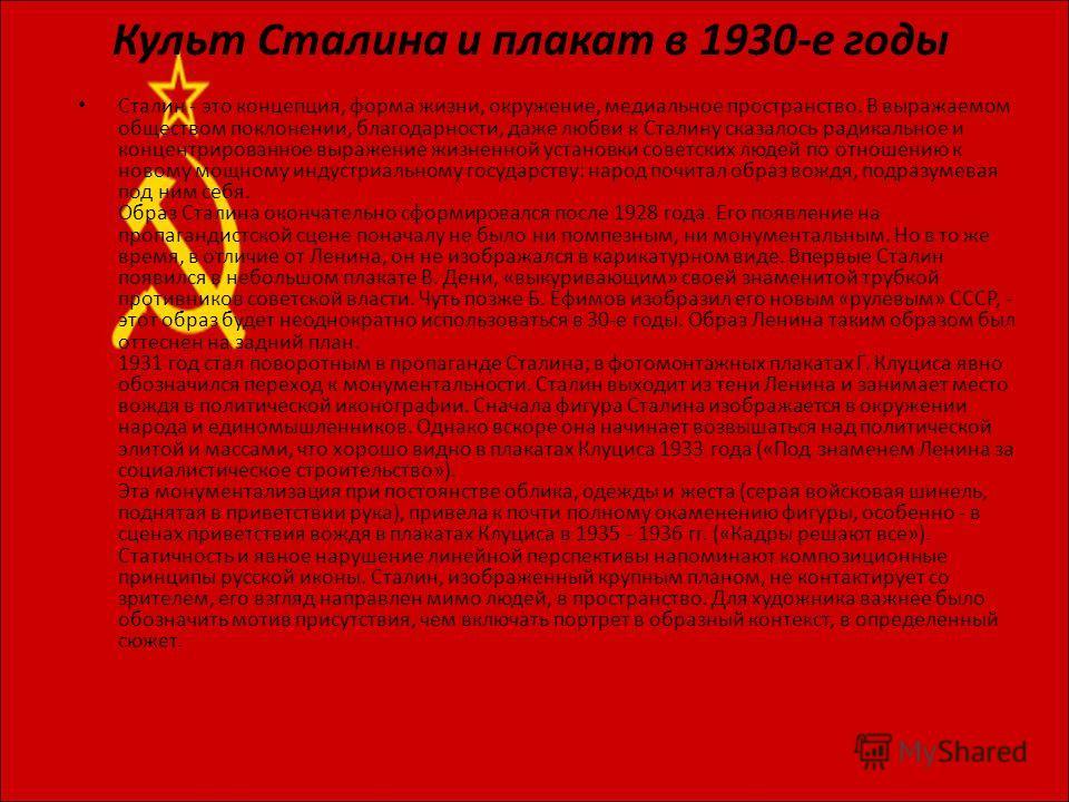 Культ Сталина и плакат в 1930-е годы Сталин - это концепция, форма жизни, окружение, медиальное пространство. В выражаемом обществом поклонении, благодарности, даже любви к Сталину сказалось радикальное и концентрированное выражение жизненной установ