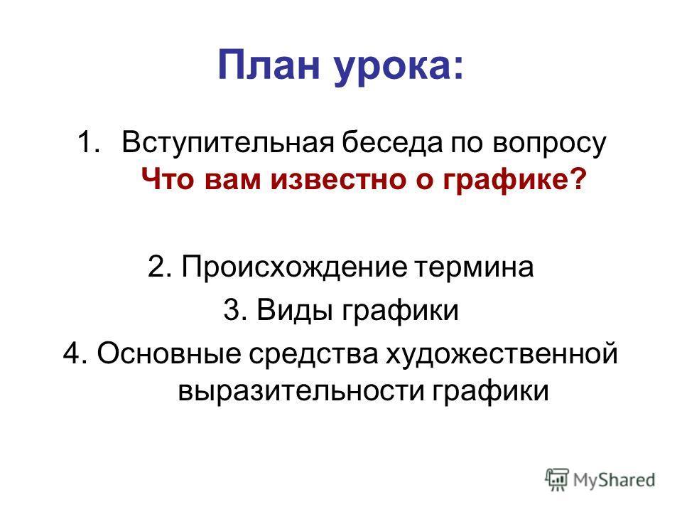 План урока: 1. Вступительная беседа по вопросу Что вам известно о графике? 2. Происхождение термина 3. Виды графики 4. Основные средства художественной выразительности графики