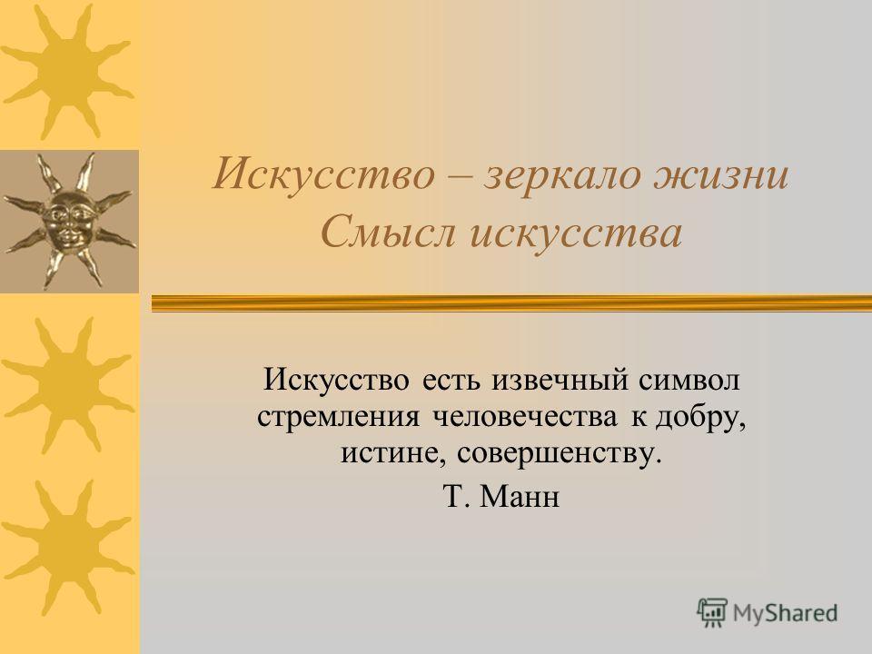 Искусство – зеркало жизни Смысл искусства Искусство есть извечный символ стремления человечества к добру, истине, совершенству. Т. Манн