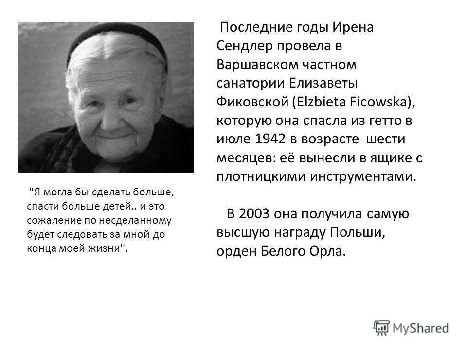 Последние годы Ирена Сендлер провела в Варшавском частном санатории Елизаветы Фиковской (Elzbieta Ficowska), которую она спасла из гетто в июле 1942 в возрасте шести месяцев: её вынесли в ящике с плотницкими инструментами. В 2003 она получила самую в