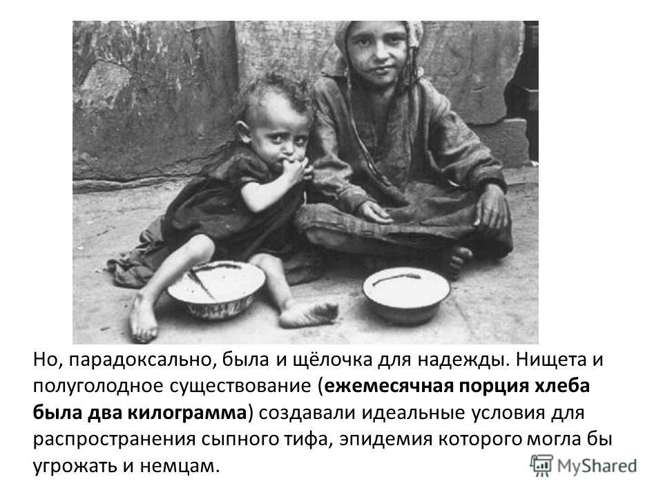 Но, парадоксально, была и щёлочка для надежды. Нищета и полуголодное существование (ежемесячная порция хлеба была два килограмма) создавали идеальные условия для распространения сыпного тифа, эпидемия которого могла бы угрожать и немцам.