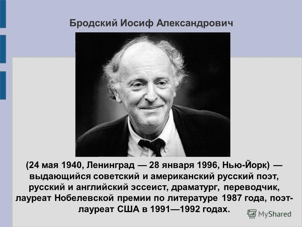 Бродский Иосиф Александрович (24 мая 1940, Ленинград 28 января 1996, Нью-Йорк) выдающийся советский и американский русский поэт, русский и английский эссеист, драматург, переводчик, лауреат Нобелевской премии по литературе 1987 года, поэт- лауреат СШ
