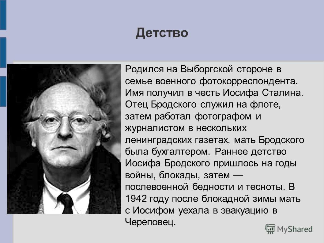 Детство Родился на Выборгской стороне в семье военного фотокорреспондента. Имя получил в честь Иосифа Сталина. Отец Бродского служил на флоте, затем работал фотографом и журналистом в нескольких ленинградских газетах, мать Бродского была бухгалтером.
