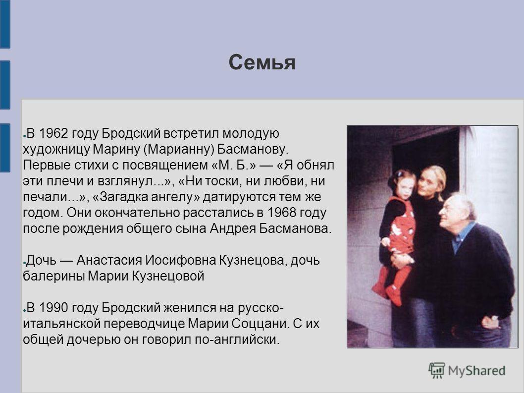Семья В 1962 году Бродский встретил молодую художницу Марину (Марианну) Басманову. Первые стихи с посвящением «М. Б.» «Я обнял эти плечи и взглянул...», «Ни тоски, ни любви, ни печали...», «Загадка ангелу» датируются тем же годом. Они окончательно ра