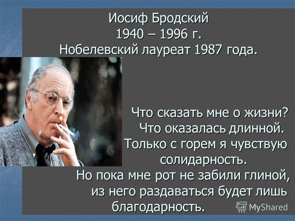 Иосиф Бродский 1940 – 1996 г. Нобелевский лауреат 1987 года. Что сказать мне о жизни? Что оказалась длинной. Только с горем я чувствую солидарность. Но пока мне рот не забили глиной, из него раздаваться будет лишь благодарность.