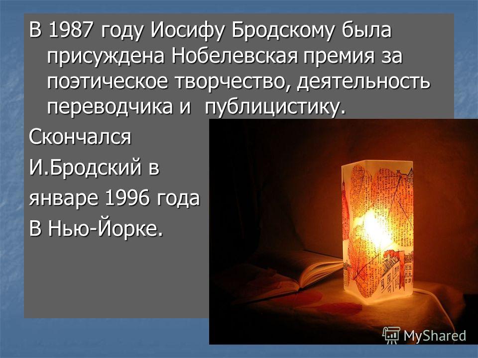 В 1987 году Иосифу Бродскому была присуждена Нобелевская премия за поэтическое творчество, деятельность переводчика и публицистику. Скончался И.Бродский в январе 1996 года В Нью-Йорке.