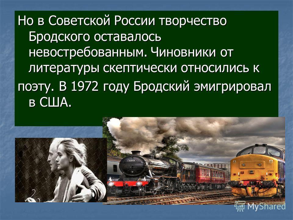Но в Советской России творчество Бродского оставалось невостребованным. Чиновники от литературы скептически относились к поэту. В 1972 году Бродский эмигрировал в США.