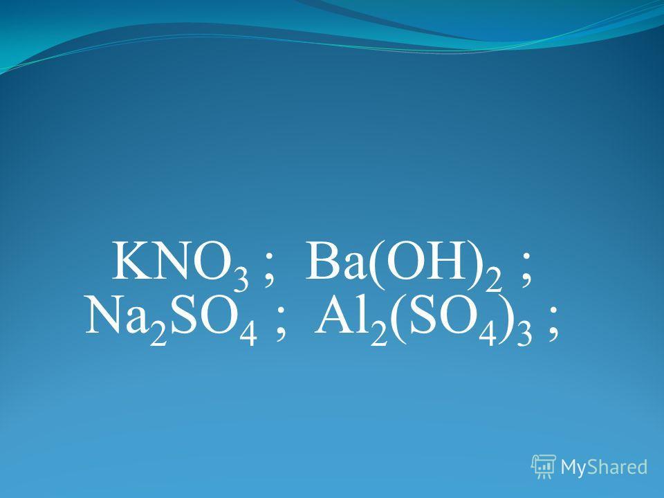 KNO 3 ; Ba(OH) 2 ; Na 2 SO 4 ; Al 2 (SO 4 ) 3 ;