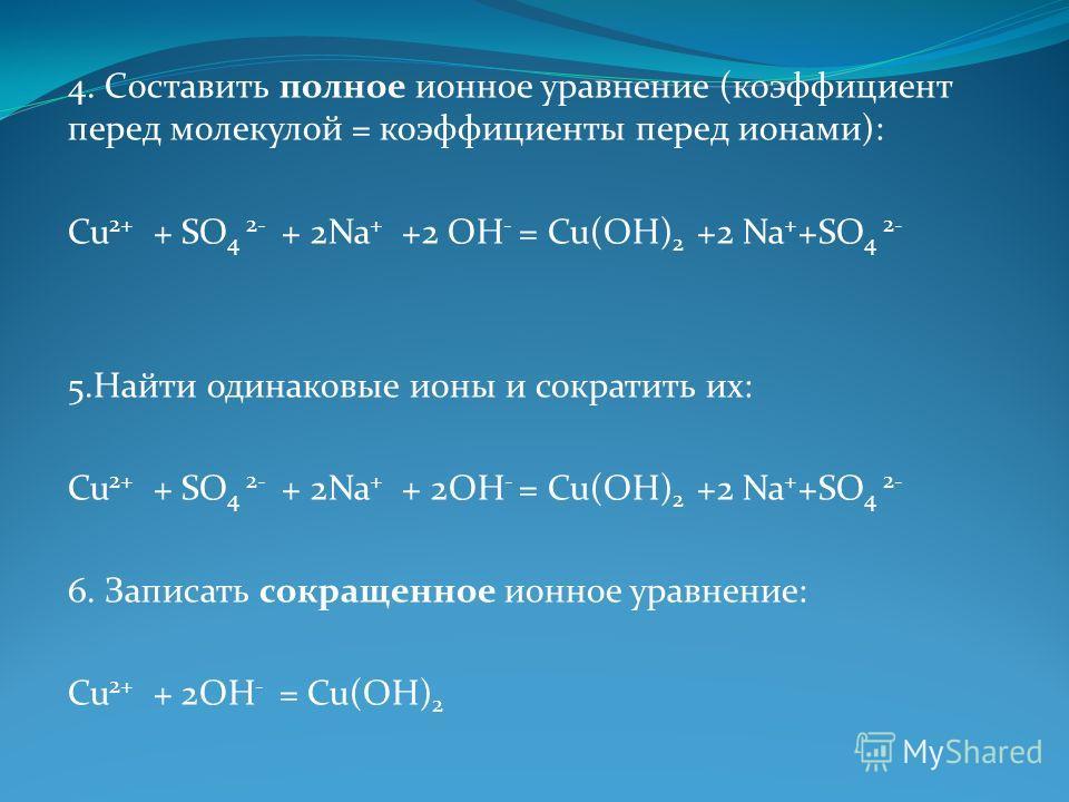 4. Составить полное ионное уравнение (коэффициент перед молекулой = коэффициенты перед ионами): Cu 2+ + SO 4 2- + 2Na + +2 OH - = Cu(OH) 2 +2 Na + +SO 4 2- 5. Найти одинаковые ионы и сократить их: Cu 2+ + SO 4 2- + 2Na + + 2OH - = Cu(OH) 2 +2 Na + +S