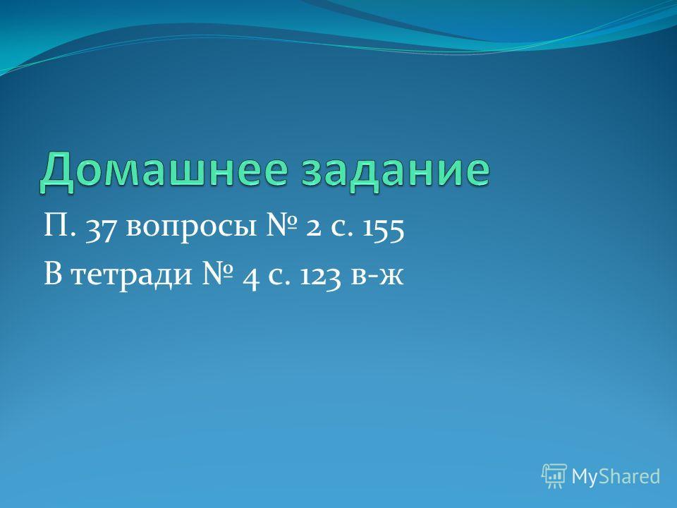 П. 37 вопросы 2 с. 155 В тетради 4 с. 123 в-ж