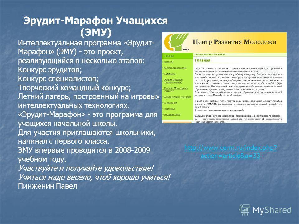 http://www.cerm.ru/index.php? action=article&a=33 Эрудит-Марафон Учащихся (ЭМУ) Интеллектуальная программа «Эрудит- Марафон» (ЭМУ) - это проект, реализующийся в несколько этапов: Конкурс эрудитов; Конкурс специалистов; Творческий командный конкурс; Л