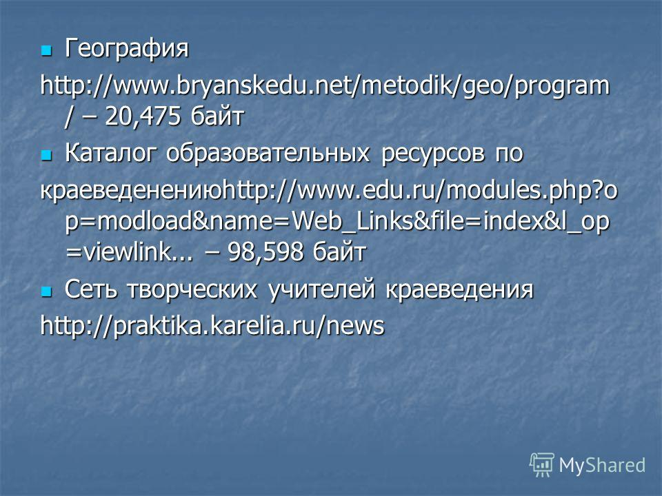 География География http://www.bryanskedu.net/metodik/geo/program / – 20,475 байт Каталог образовательных ресурсов по Каталог образовательных ресурсов по краеведенениюhttp://www.edu.ru/modules.php?o p=modload&name=Web_Links&file=index&l_op =viewlink.