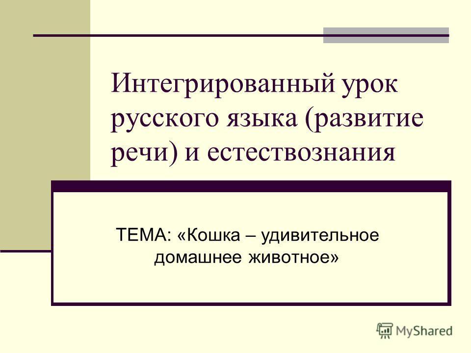 Интегрированный урок русского языка (развитие речи) и естествознания ТЕМА: «Кошка – удивительное домашнее животное»