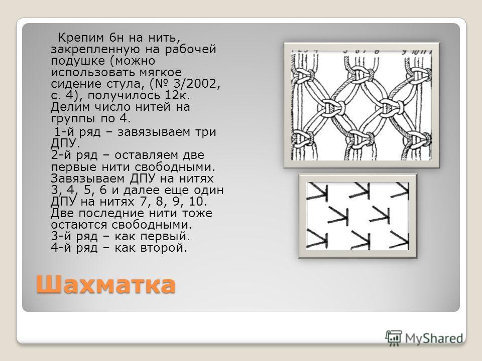 Шахматка Крепим 6 н на нить, закрепленную на рабочей подушке (можно использовать мягкое сидение стула, ( 3/2002, с. 4), получилось 12 к. Делим число нитей на группы по 4. 1-й ряд – завязываем три ДПУ. 2-й ряд – оставляем две первые нити свободными. З