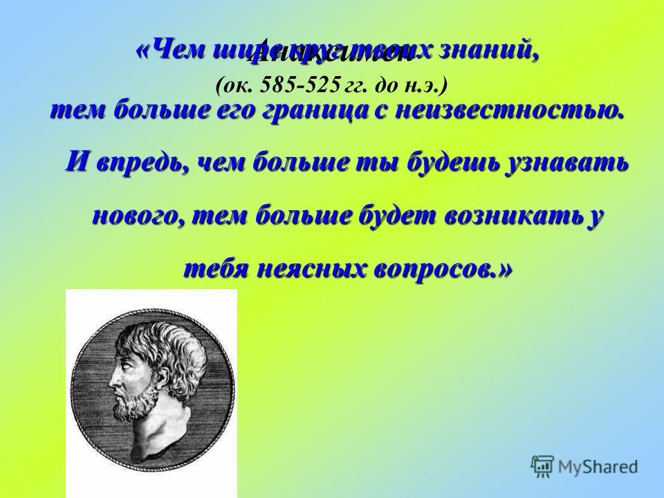 Анаксимен (ок. 585-525 гг. до н.э.) «Чем шире круг твоих знаний, тем больше его граница с неизвестностью. И впредь, чем больше ты будешь узнавать нового, тем больше будет возникать у тебя неясных вопросов.»