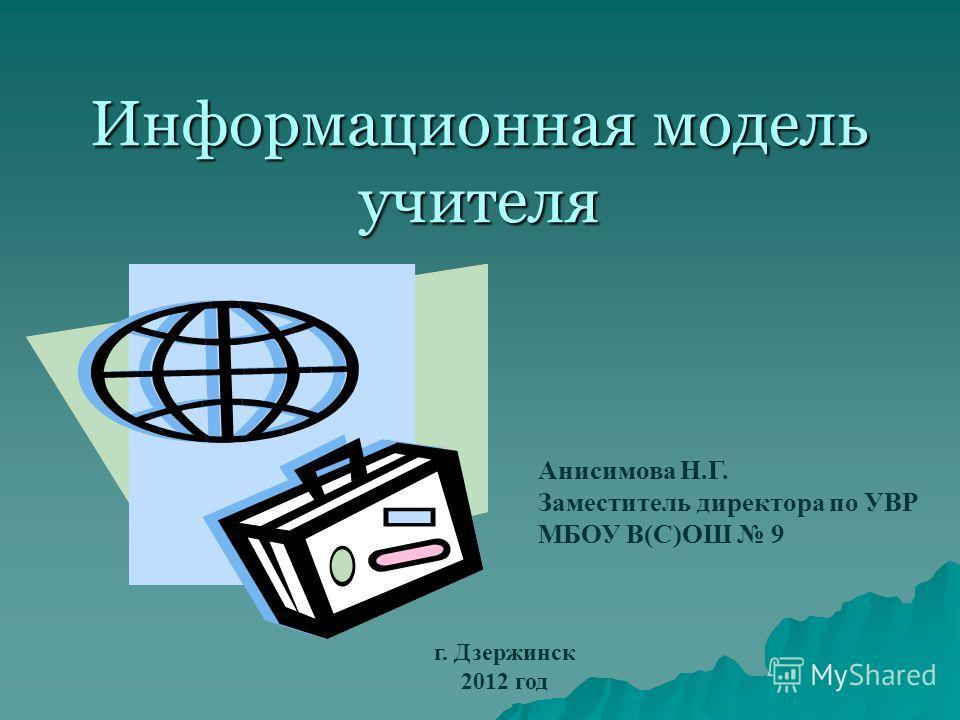 Информационная модель учителя Анисимова Н.Г. Заместитель директора по УВР МБОУ В(С)ОШ 9 г. Дзержинск 2012 год