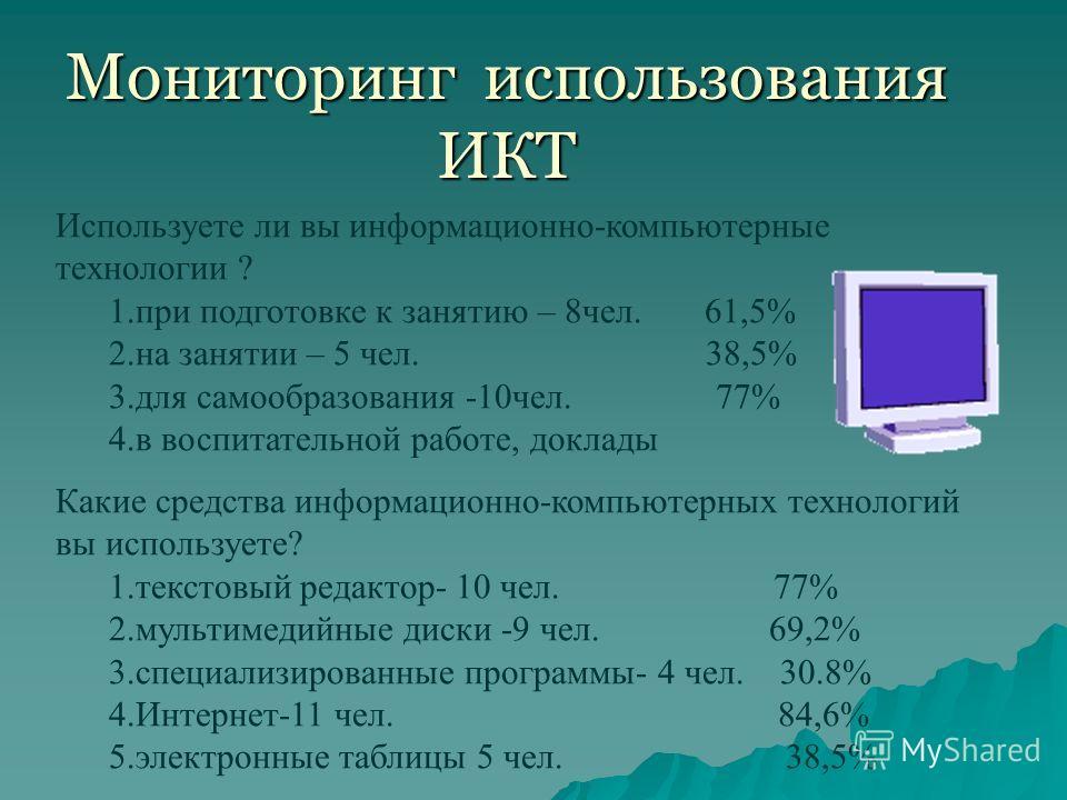 Мониторинг использования ИКТ Используете ли вы информационно-компьютерные технологии ? 1. при подготовке к занятию – 8 чел. 61,5% 2. на занятии – 5 чел. 38,5% 3. для самообразования -10 чел. 77% 4. в воспитательной работе, доклады Какие средства инфо
