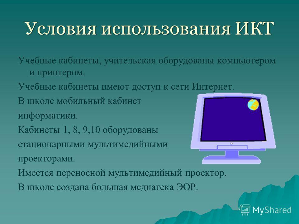 Условия использования ИКТ Учебные кабинеты, учительская оборудованы компьютером и принтером. Учебные кабинеты имеют доступ к сети Интернет. В школе мобильный кабинет информатики. Кабинеты 1, 8, 9,10 оборудованы стационарными мультимедийными проектора
