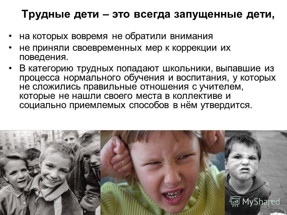 Трудные дети – это всегда запущенные дети, на которых вовремя не обратили внимания не приняли своевременных мер к коррекции их поведения. В категорию трудных попадают школьники, выпавшие из процесса нормального обучения и воспитания, у которых не сло