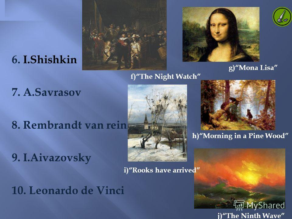 6. I.Shishkin 7. A.Savrasov 8. Rembrandt van rein 9. I.Aivazovsky 10. Leonardo de Vinci g)Mona Lisa f)The Night Watch h)Morning in a Pine Wood i)Rooks have arrived j)The Ninth Wave