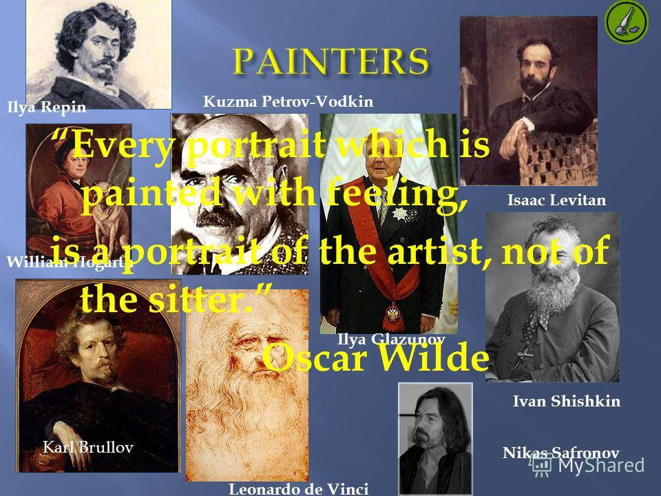 Ilya Repin Isaac Levitan William Hogarth Ilya Glazunov Kuzma Petrov-Vodkin Karl Brullov Ivan Shishkin Nikas Safronov Leonardo de Vinci Every portrait which is painted with feeling, is a portrait of the artist, not of the sitter. Oscar Wilde