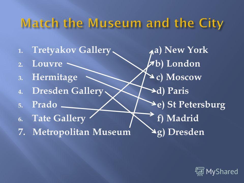 1. Tretyakov Gallery a) New York 2. Louvre b) London 3. Hermitage c) Moscow 4. Dresden Gallery d) Paris 5. Prado e) St Petersburg 6. Tate Gallery f) Madrid 7. Metropolitan Museum g) Dresden