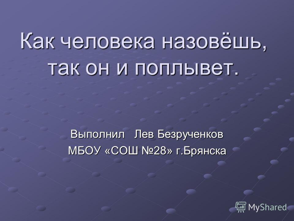 Как человека назовёшь, так он и поплывет. Выполнил Лев Безрученков МБОУ «СОШ 28» г.Брянска