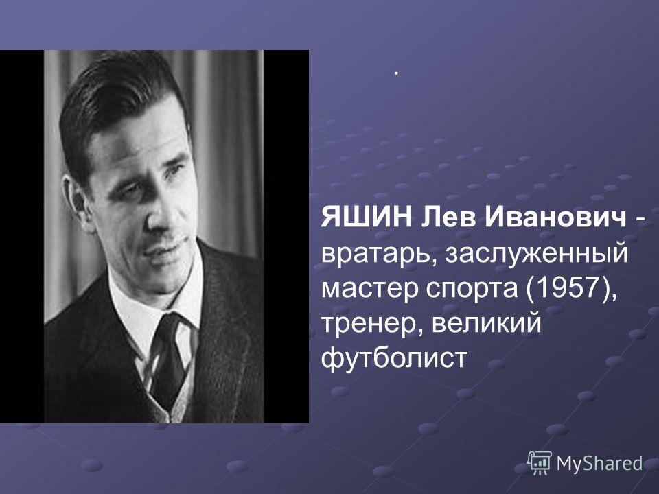 . ЯШИН Лев Иванович - вратарь, заслуженный мастер спорта (1957), тренер, великий футболист