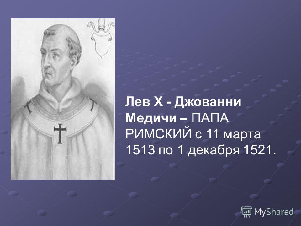 Лев X - Джованни Медичи – ПАПА РИМСКИЙ с 11 марта 1513 по 1 декабря 1521.