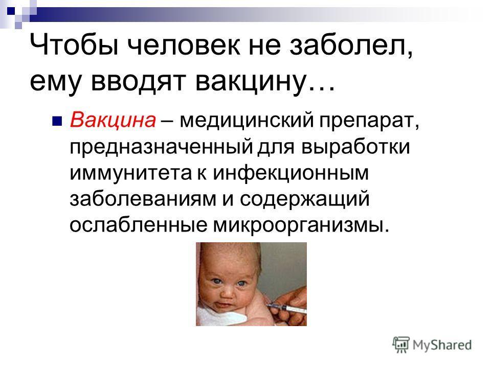 Чтобы человек не заболел, ему вводят вакцину… Вакцина – медицинский препарат, предназначенный для выработки иммунитета к инфекционным заболеваниям и содержащий ослабленные микроорганизмы.