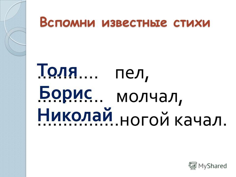 Вспомни известные стихи ………… пел, …………. молчал, …………….ногой качал. Толя Борис Николай
