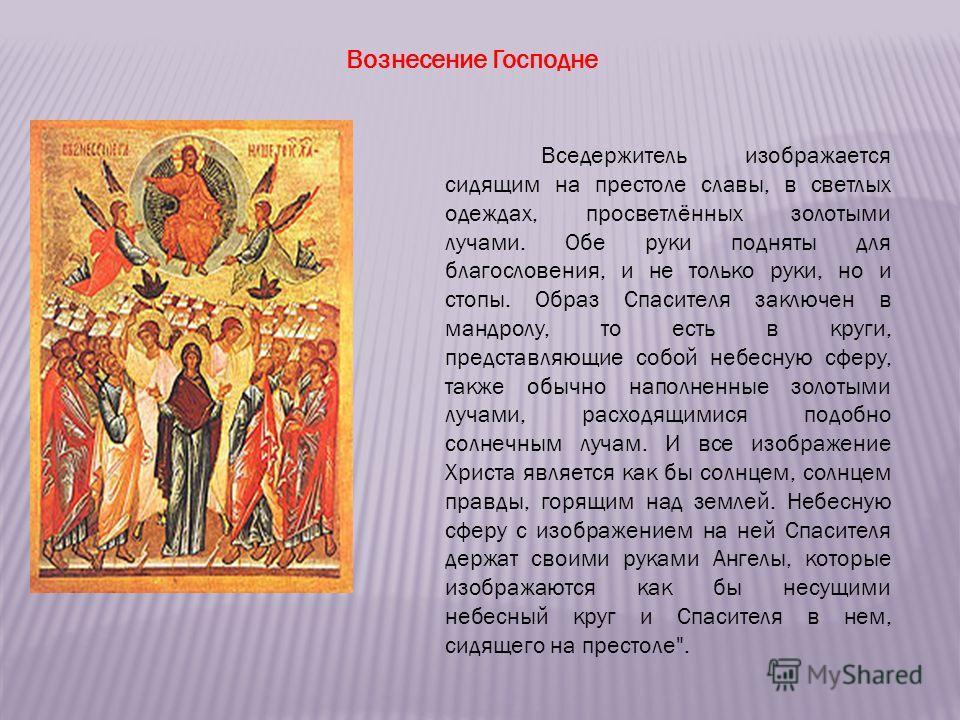 Вознесение Господне Вседержитель изображается сидящим на престоле славы, в светлых одеждах, просветлённых золотыми лучами. Обе руки подняты для благословения, и не только руки, но и стопы. Образ Спасителя заключен в мандролу, то есть в круги, предста