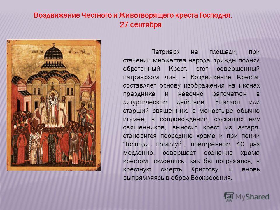 Воздвижение Честного и Животворящего креста Господня. 27 сентября Патриарх на площади, при стечении множества народа, трижды поднял обретенный Крест, этот совершенный патриархом чин, - Воздвижение Креста, составляет основу изображения на иконах празд