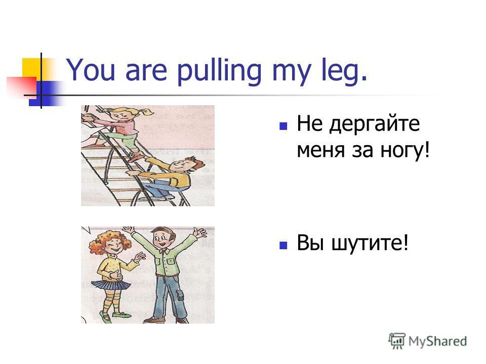 You are pulling my leg. Не дергайте меня за ногу! Вы шутите!