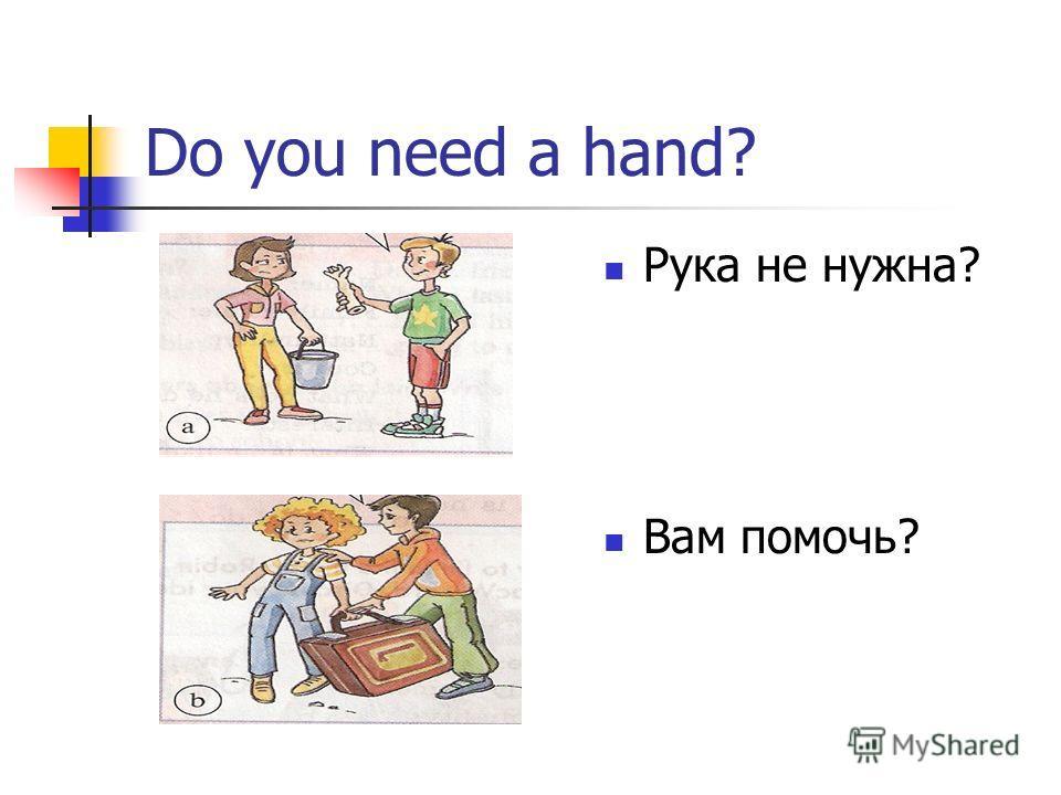 Do you need a hand? Рука не нужна? Вам помочь?