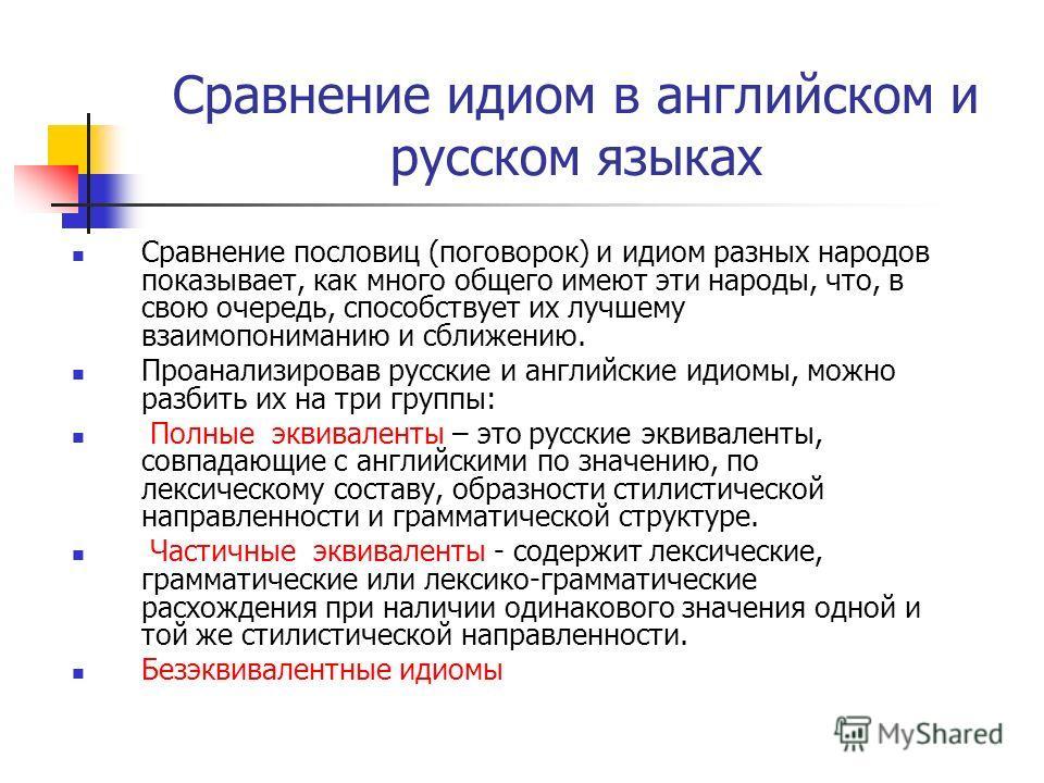 Сравнение идиом в английском и русском языках Сравнение пословиц (поговорок) и идиом разных народов показывает, как много общего имеют эти народы, что, в свою очередь, способствует их лучшему взаимопониманию и сближению. Проанализировав русские и анг