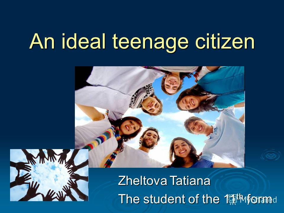 An ideal teenage citizen Zheltova Tatiana The student of the 11 th form