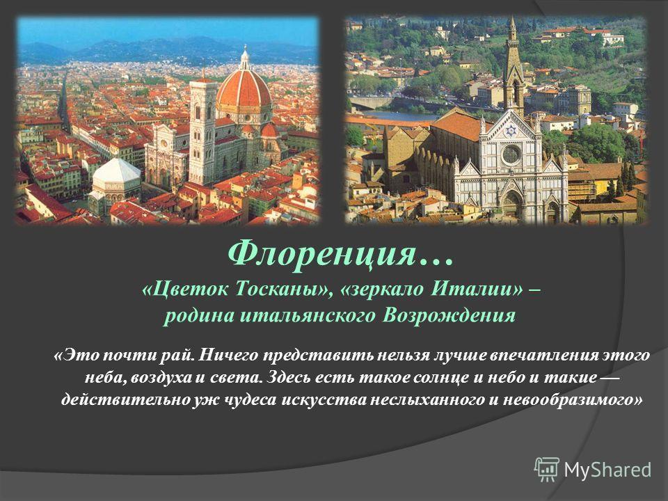 Флоренция… «Цветок Тосканы», «зеркало Италии» – родина итальянского Возрождения «Это почти рай. Ничего представить нельзя лучше впечатления этого неба, воздуха и света. Здесь есть такое солнце и небо и такие действительно уж чудеса искусства неслыхан