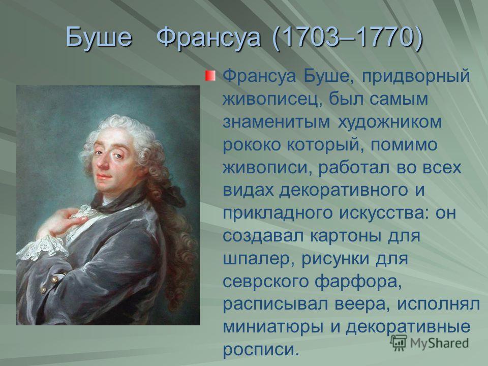 Буше Франсуа (1703–1770) Франсуа Буше, придворный живописец, был самым знаменитым художником рококо который, помимо живописи, работал во всех видах декоративного и прикладного искусства: он создавал картоны для шпалер, рисунки для севрского фарфора,