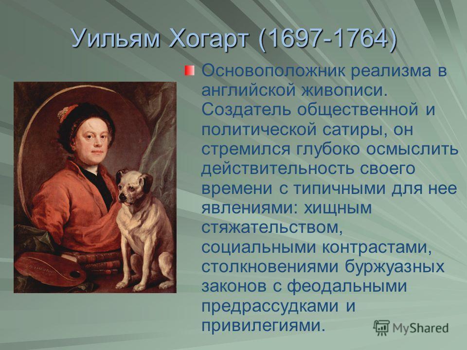 Уильям Хогарт (1697-1764) Основоположник реализма в английской живописи. Создатель общественной и политической сатиры, он стремился глубоко осмыслить действительность своего времени с типичными для нее явлениями: хищным стяжательством, социальными ко