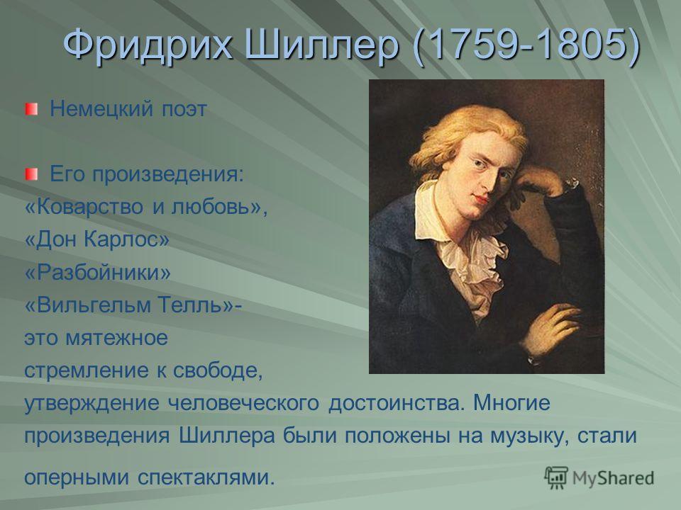 Фридрих Шиллер (1759-1805) Немецкий поэт Его произведения: «Коварство и любовь», «Дон Карлос» «Разбойники» «Вильгельм Телль»- это мятежное стремление к свободе, утверждение человеческого достоинства. Многие произведения Шиллера были положены на музык