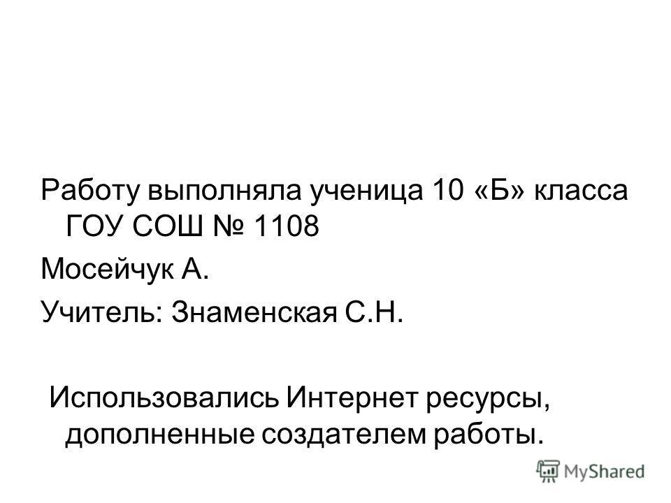 Работу выполняла ученица 10 «Б» класса ГОУ СОШ 1108 Мосейчук А. Учитель: Знаменская С.Н. Использовались Интернет ресурсы, дополненные создателем работы.