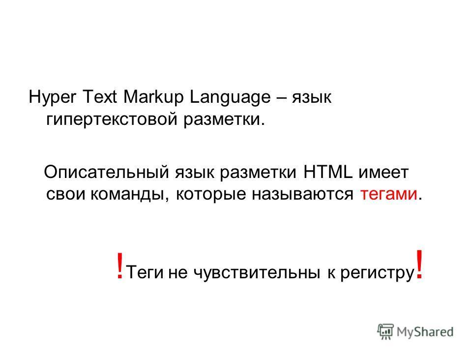 Hyper Text Markup Language – язык гипертекстовой разметки. Описательный язык разметки HTML имеет свои команды, которые называются тегами. ! Теги не чувствительны к регистру !