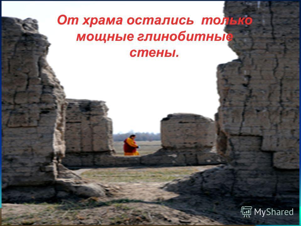 От храма остались только мощные глинобитные стены.