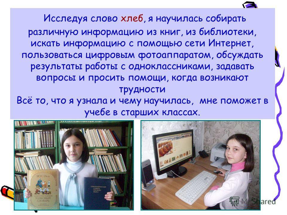 Исследуя слово хлеб, я научилась собирать различную информацию из книг, из библиотеки, искать информацию с помощью сети Интернет, пользоваться цифровым фотоаппаратом, обсуждать результаты работы с одноклассниками, задавать вопросы и просить помощи, к