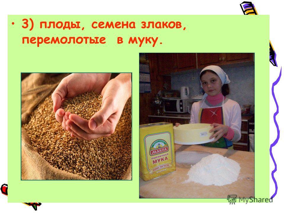 3) плоды, семена злаков, перемолотые в муку.