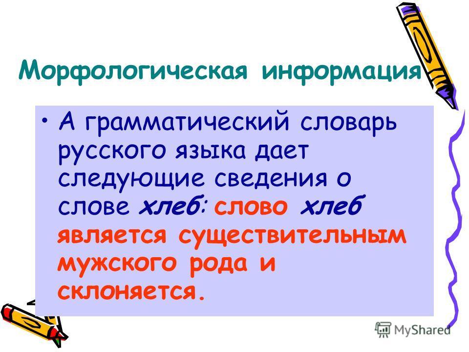 Морфологическая информация А грамматический словарь русского языка дает следующие сведения о слове хлеб: слово хлеб является существительным мужского рода и склоняется.